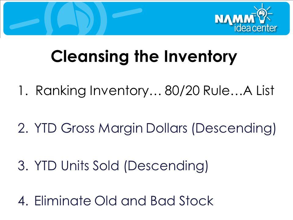 Cleansing the Inventory 1. Ranking Inventory… 80/20 Rule…A List 2.YTD Gross Margin Dollars (Descending) 3.YTD Units Sold (Descending) 4.Eliminate Old