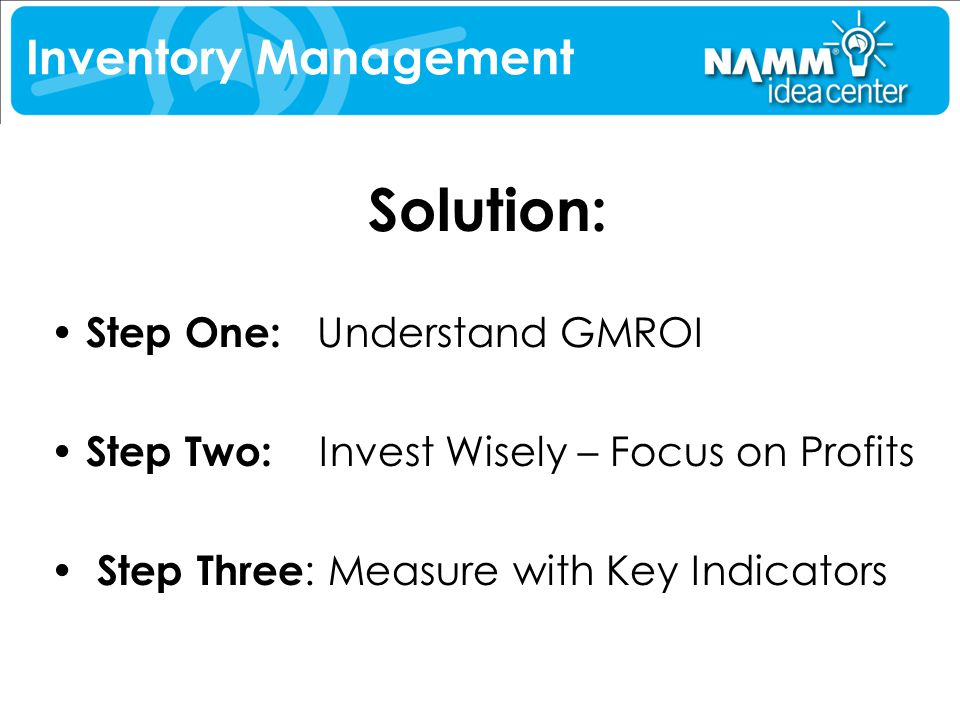 Solution: Step One: Understand GMROI Step Two: Invest Wisely – Focus on Profits Step Three : Measure with Key Indicators Inventory Management
