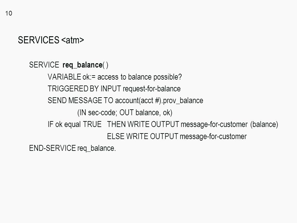 10 SERVICES SERVICE req_balance ( ) VARIABLE ok:= access to balance possible? TRIGGERED BY INPUT request-for-balance SEND MESSAGE TO account(acct #).p