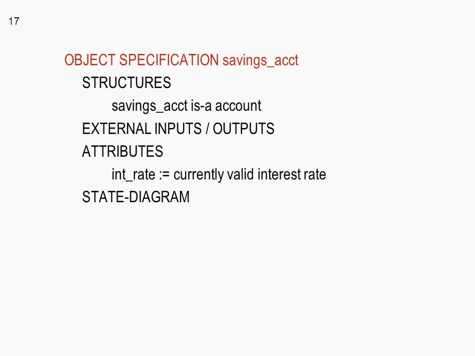 17 OBJECT SPECIFICATION savings_acct STRUCTURES savings_acct is-a account EXTERNAL INPUTS / OUTPUTS ATTRIBUTES int_rate := currently valid interest ra