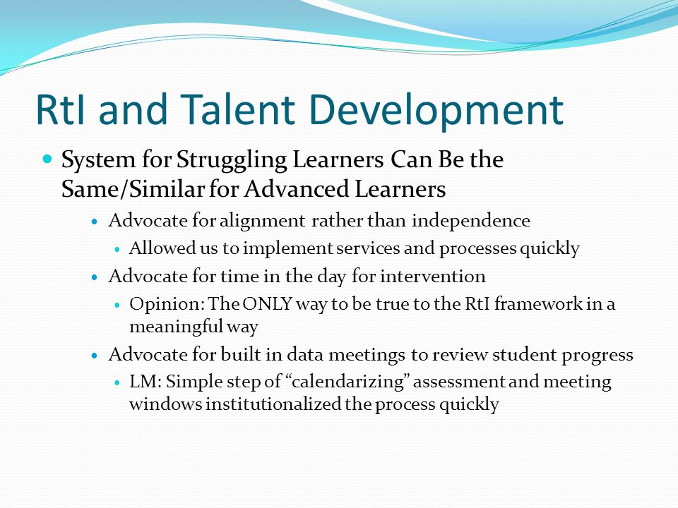 RtI and Talent Development System for Struggling Learners Can Be the Same/Similar for Advanced Learners Advocate for alignment rather than independence Allowed us to implement services and processes quickly Advocate for time in the day for intervention Opinion: The ONLY way to be true to the RtI framework in a meaningful way Advocate for built in data meetings to review student progress LM: Simple step of calendarizing assessment and meeting windows institutionalized the process quickly