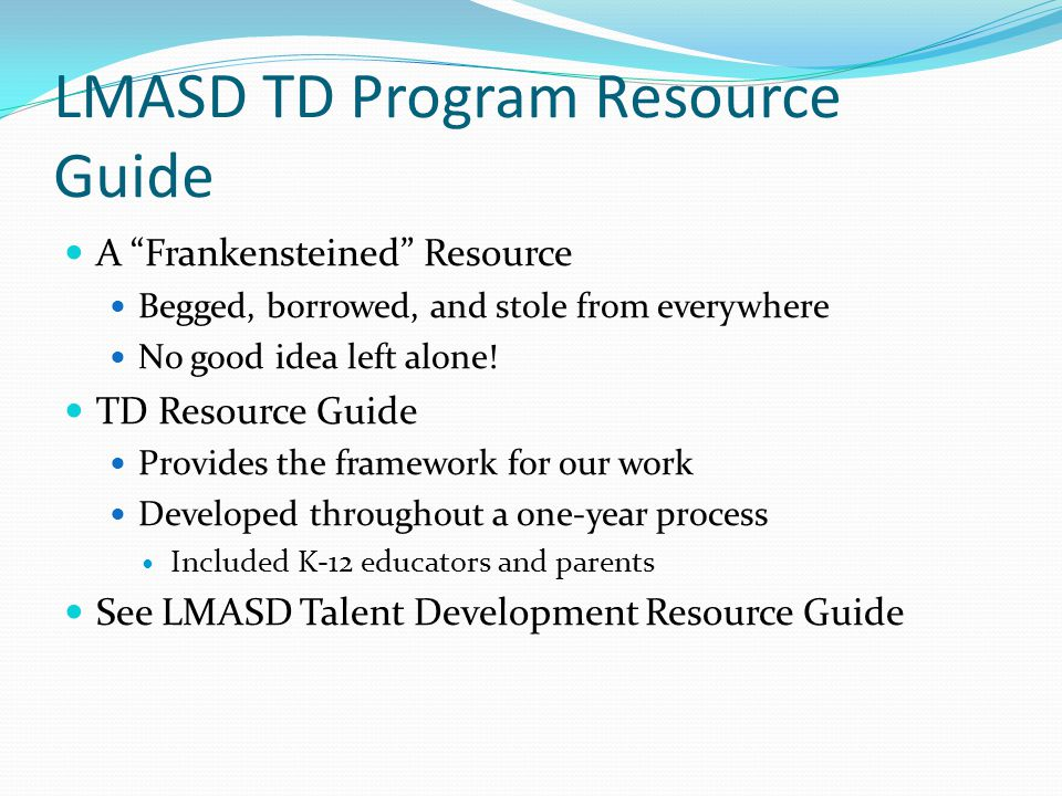 LMASD TD Program Resource Guide A Frankensteined Resource Begged, borrowed, and stole from everywhere No good idea left alone.