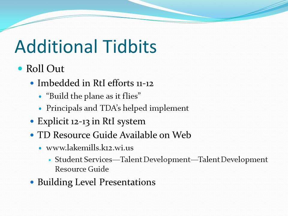 Additional Tidbits Roll Out Imbedded in RtI efforts 11-12 Build the plane as it flies Principals and TDA's helped implement Explicit 12-13 in RtI system TD Resource Guide Available on Web www.lakemills.k12.wi.us Student Services—Talent Development—Talent Development Resource Guide Building Level Presentations