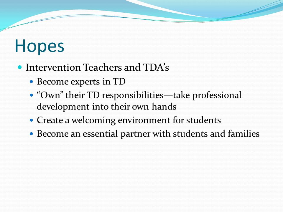 Hopes Intervention Teachers and TDA's Become experts in TD Own their TD responsibilities—take professional development into their own hands Create a welcoming environment for students Become an essential partner with students and families