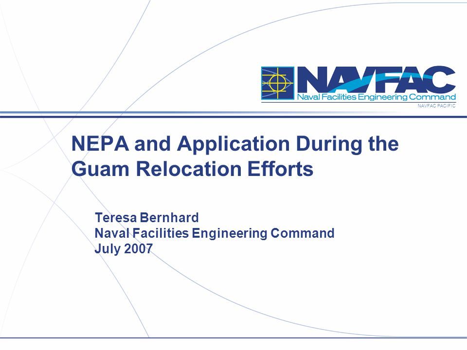 NAVFAC PACIFIC NEPA and Application During the Guam Relocation Efforts Teresa Bernhard Naval Facilities Engineering Command July 2007