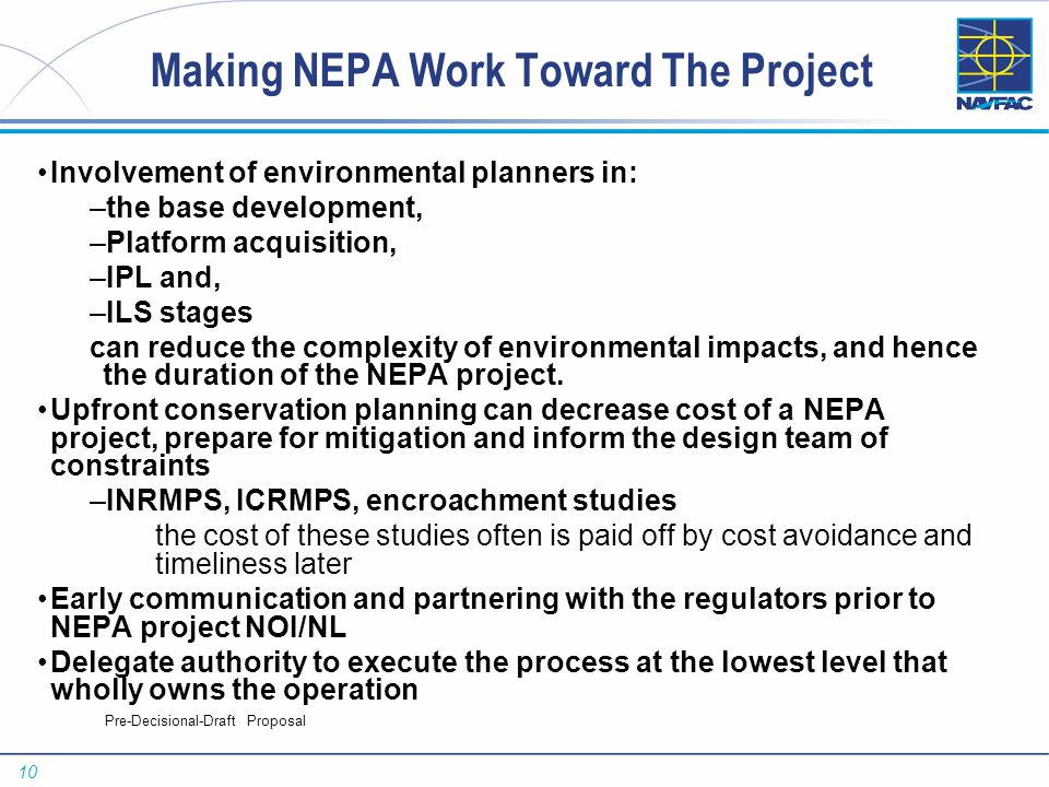 10 Pre-Decisional-Draft Proposal Making NEPA Work Toward The Project Involvement of environmental planners in: –the base development, –Platform acquisition, –IPL and, –ILS stages can reduce the complexity of environmental impacts, and hence the duration of the NEPA project.