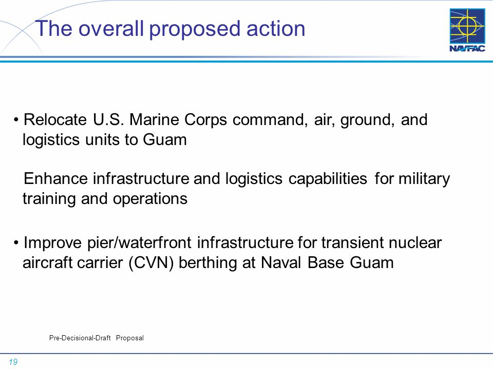 19 Pre-Decisional-Draft Proposal The overall proposed action Relocate U.S. Marine Corps command, air, ground, and logistics units to Guam Enhance infr