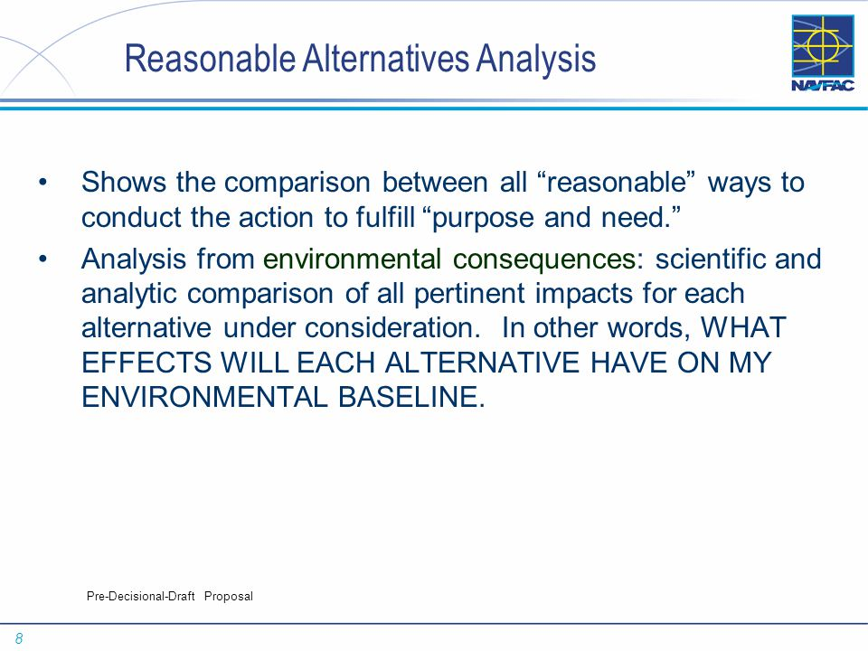 8 Pre-Decisional-Draft Proposal Reasonable Alternatives Analysis Shows the comparison between all reasonable ways to conduct the action to fulfill purpose and need. Analysis from environmental consequences: scientific and analytic comparison of all pertinent impacts for each alternative under consideration.