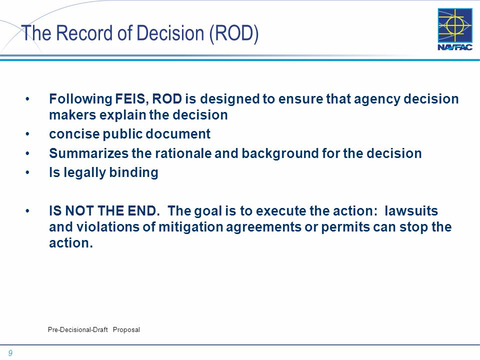 9 Pre-Decisional-Draft Proposal The Record of Decision (ROD) Following FEIS, ROD is designed to ensure that agency decision makers explain the decision concise public document Summarizes the rationale and background for the decision Is legally binding IS NOT THE END.