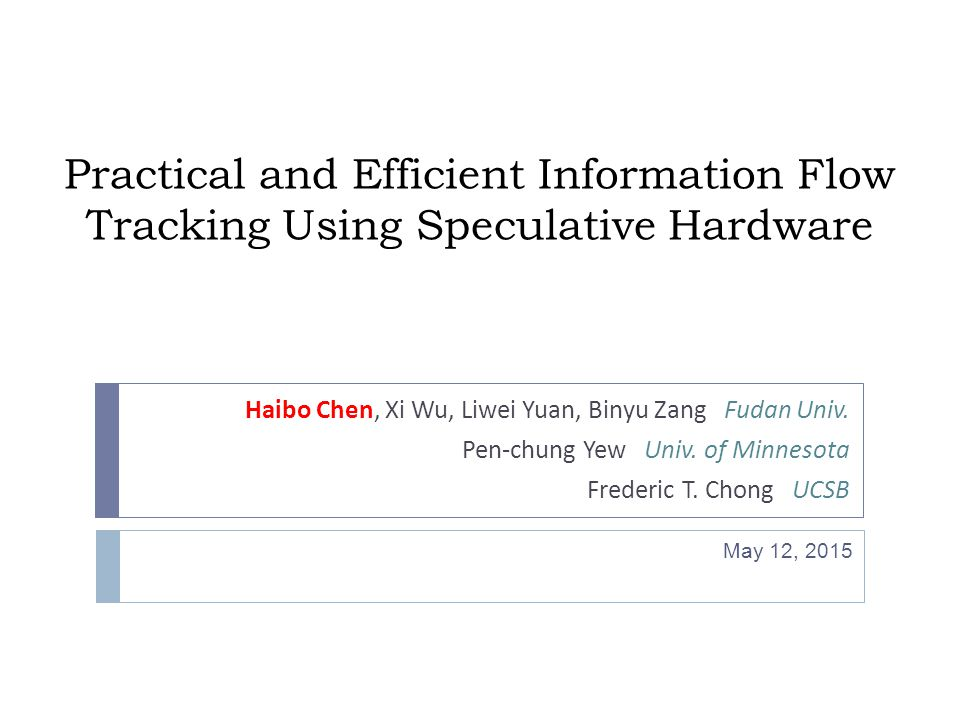 Practical and Efficient Information Flow Tracking Using Speculative Hardware Haibo Chen, Xi Wu, Liwei Yuan, Binyu Zang Fudan Univ.