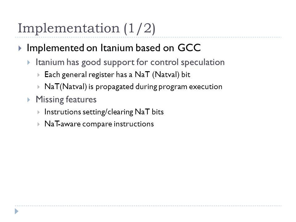 Implementation (1/2)  Implemented on Itanium based on GCC  Itanium has good support for control speculation  Each general register has a NaT (Natval) bit  NaT(Natval) is propagated during program execution  Missing features  Instrutions setting/clearing NaT bits  NaT-aware compare instructions
