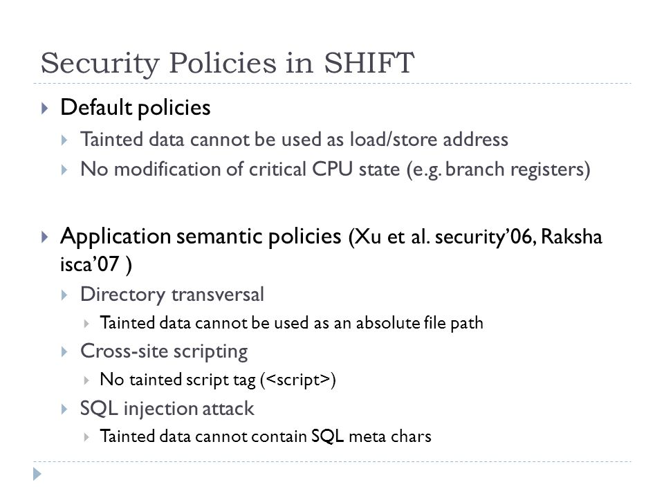 Security Policies in SHIFT  Default policies  Tainted data cannot be used as load/store address  No modification of critical CPU state (e.g.