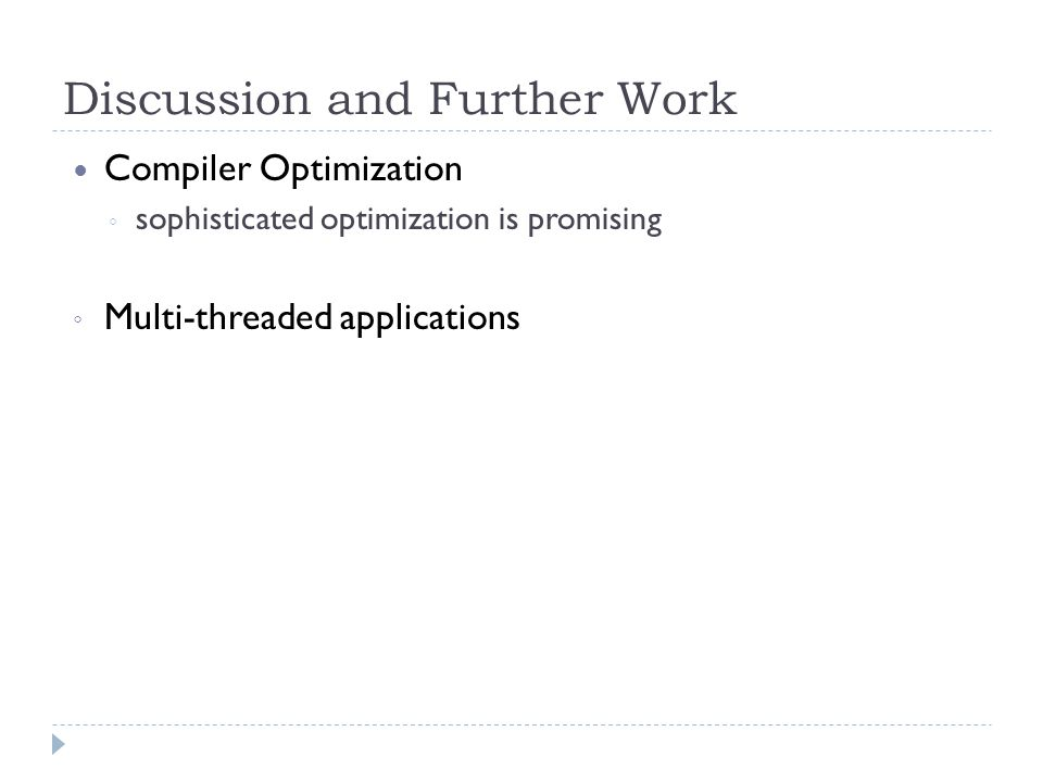 Discussion and Further Work Compiler Optimization ◦ sophisticated optimization is promising ◦ Multi-threaded applications