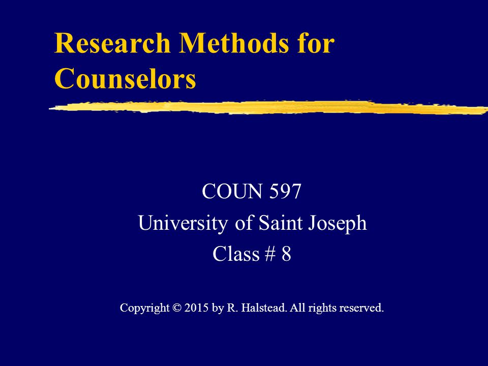 Research Methods for Counselors COUN 597 University of Saint Joseph Class # 8 Copyright © 2015 by R.
