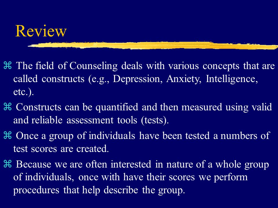 Review z The field of Counseling deals with various concepts that are called constructs (e.g., Depression, Anxiety, Intelligence, etc.).