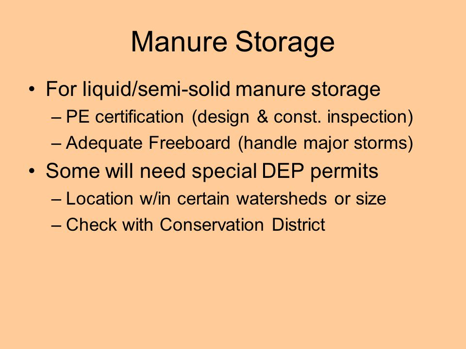 Manure Storage For liquid/semi-solid manure storage –PE certification (design & const. inspection) –Adequate Freeboard (handle major storms) Some will