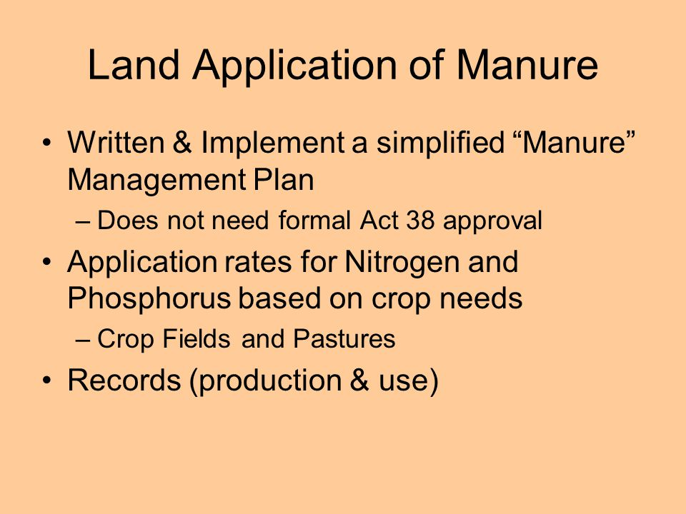 Land Application of Manure Written & Implement a simplified Manure Management Plan –Does not need formal Act 38 approval Application rates for Nitrogen and Phosphorus based on crop needs –Crop Fields and Pastures Records (production & use)