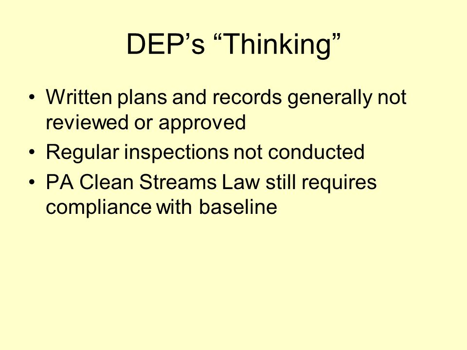 DEP's Thinking Written plans and records generally not reviewed or approved Regular inspections not conducted PA Clean Streams Law still requires compliance with baseline