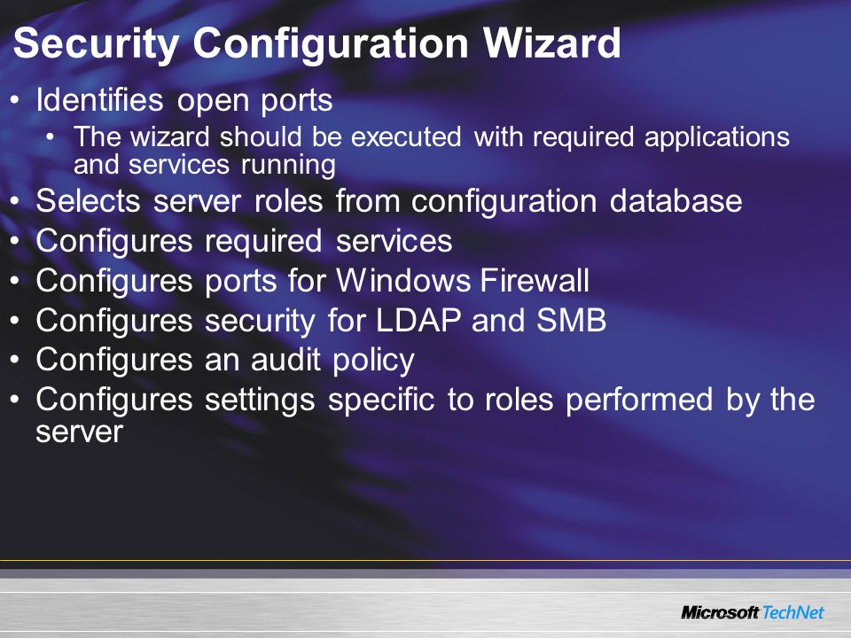 Security Configuration Wizard Identifies open ports The wizard should be executed with required applications and services running Selects server roles from configuration database Configures required services Configures ports for Windows Firewall Configures security for LDAP and SMB Configures an audit policy Configures settings specific to roles performed by the server