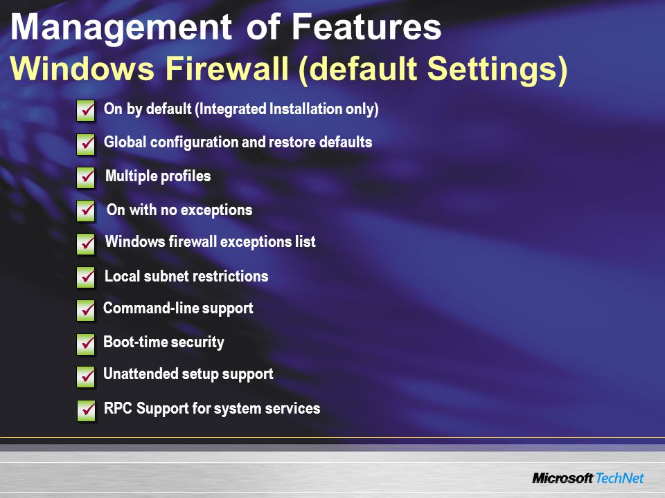 Management of Features Windows Firewall (default Settings) Boot-time security On by default (Integrated Installation only) Global configuration and restore defaults On with no exceptions Command-line support Unattended setup support RPC Support for system services Multiple profiles Windows firewall exceptions list Local subnet restrictions