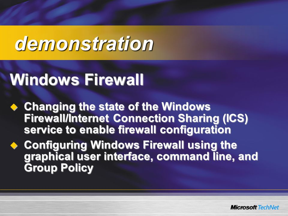 Windows Firewall  Changing the state of the Windows Firewall/Internet Connection Sharing (ICS) service to enable firewall configuration  Configuring Windows Firewall using the graphical user interface, command line, and Group Policy demonstration demonstration