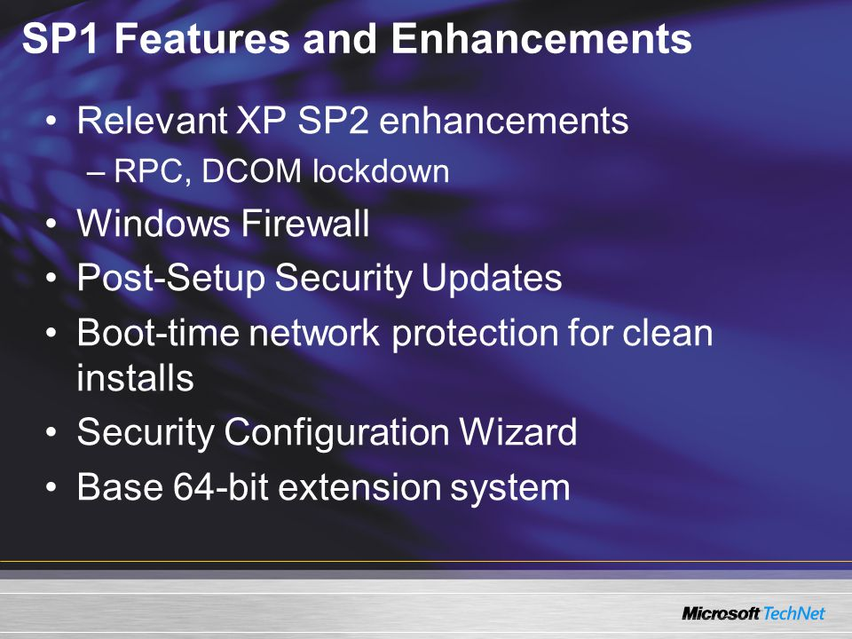 SP1 Features and Enhancements Relevant XP SP2 enhancements –RPC, DCOM lockdown Windows Firewall Post-Setup Security Updates Boot-time network protection for clean installs Security Configuration Wizard Base 64-bit extension system
