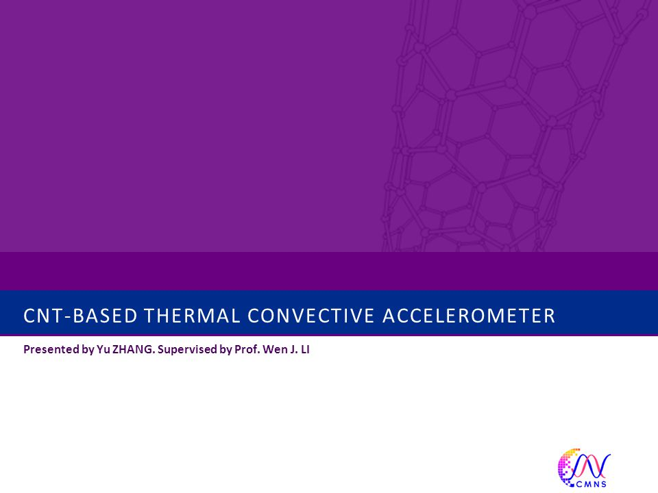CNT-BASED THERMAL CONVECTIVE ACCELEROMETER Presented by Yu ZHANG. Supervised by Prof. Wen J. LI