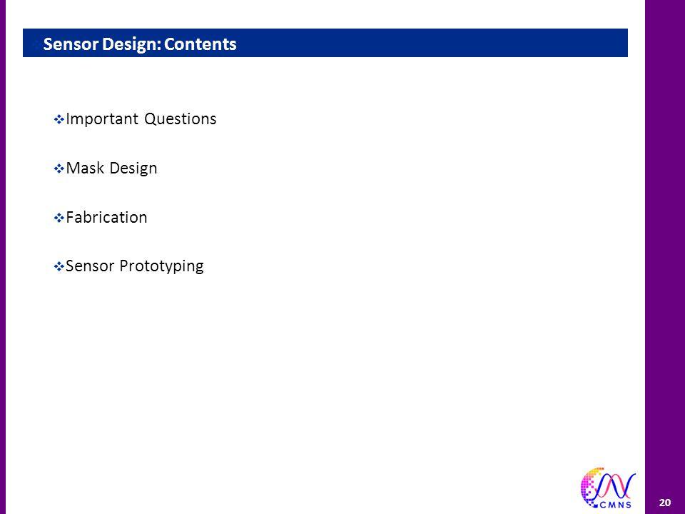 20  Sensor Design: Contents  Important Questions  Mask Design  Fabrication  Sensor Prototyping