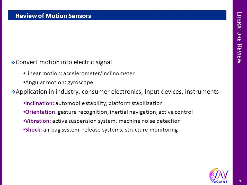 L ITERATURE R EVIEW  Review of Motion Sensors  Convert motion into electric signal Linear motion: accelerometer/inclinometer Angular motion: gyrosco