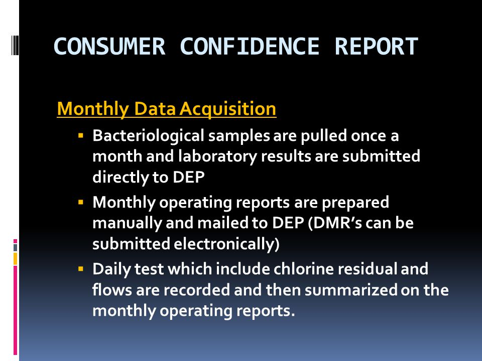 CONSUMER CONFIDENCE REPORT Monthly Data Acquisition  Bacteriological samples are pulled once a month and laboratory results are submitted directly to DEP  Monthly operating reports are prepared manually and mailed to DEP (DMR's can be submitted electronically)  Daily test which include chlorine residual and flows are recorded and then summarized on the monthly operating reports.