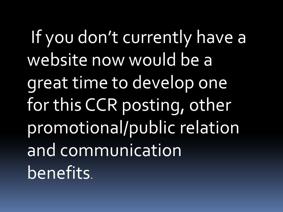 If you don't currently have a website now would be a great time to develop one for this CCR posting, other promotional/public relation and communicati