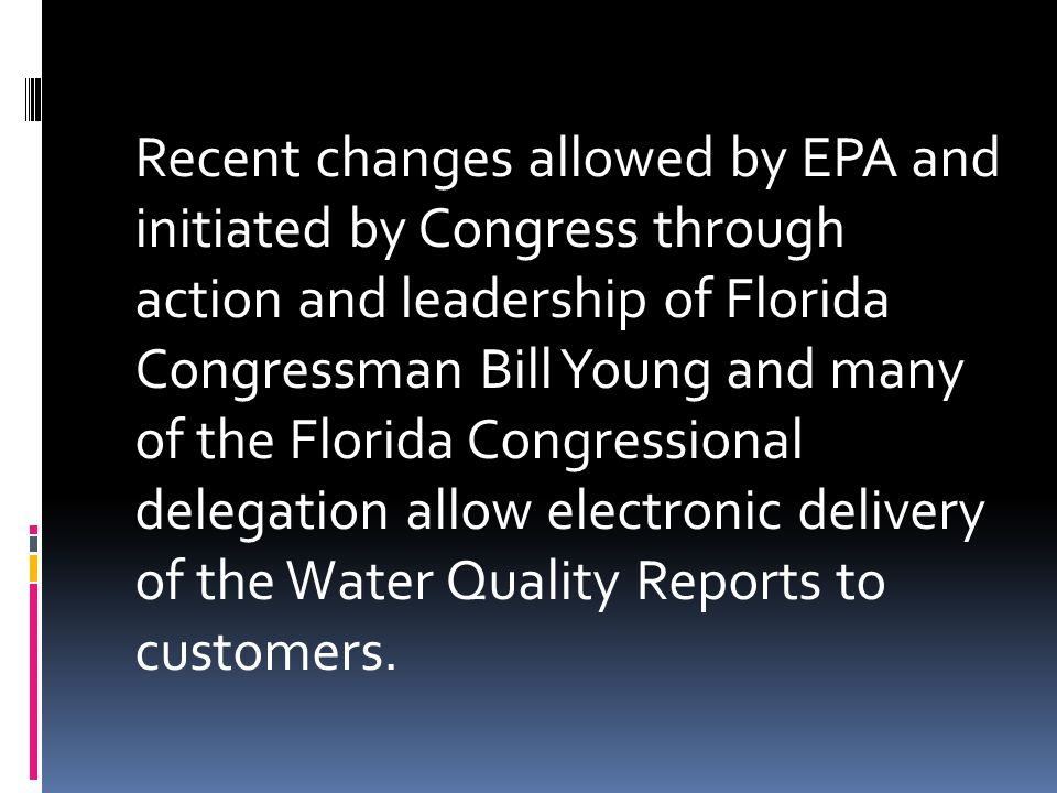 Recent changes allowed by EPA and initiated by Congress through action and leadership of Florida Congressman Bill Young and many of the Florida Congressional delegation allow electronic delivery of the Water Quality Reports to customers.