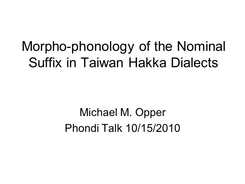 Objectives Talk about the phonological fundamentals of four Taiwan Hakka dialects Compare the Nominal Suffix NS in Taiwan Hakka dialects with a particular emphasis on Guanxi Sixian