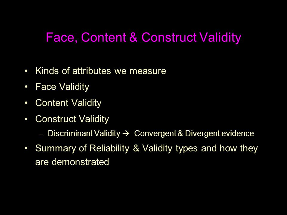 Face, Content & Construct Validity Kinds of attributes we measure Face Validity Content Validity Construct Validity –Discriminant Validity  Convergen