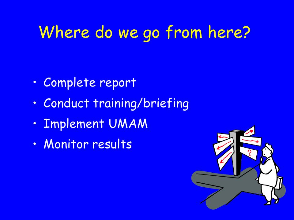 Where do we go from here Complete report Conduct training/briefing Implement UMAM Monitor results