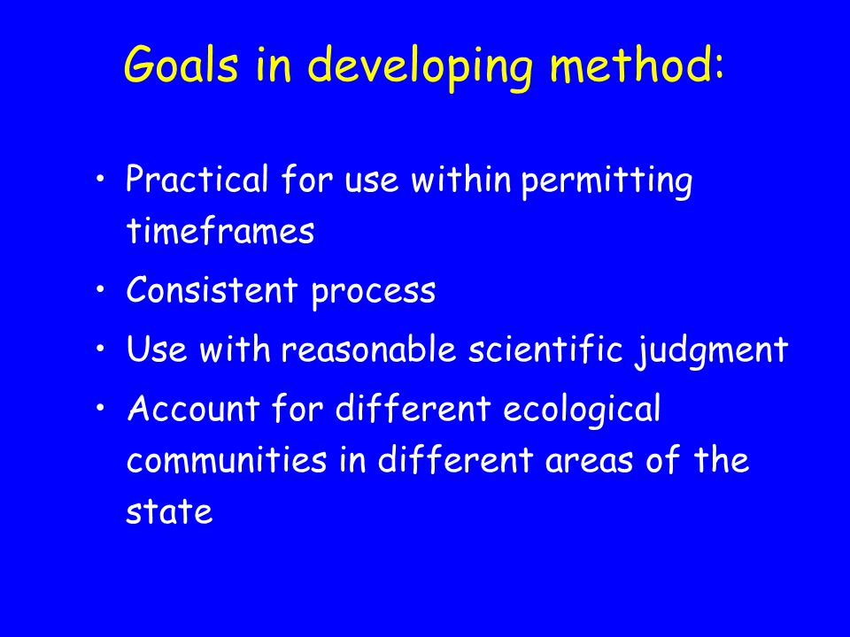 Goals in developing method: Practical for use within permitting timeframes Consistent process Use with reasonable scientific judgment Account for different ecological communities in different areas of the state