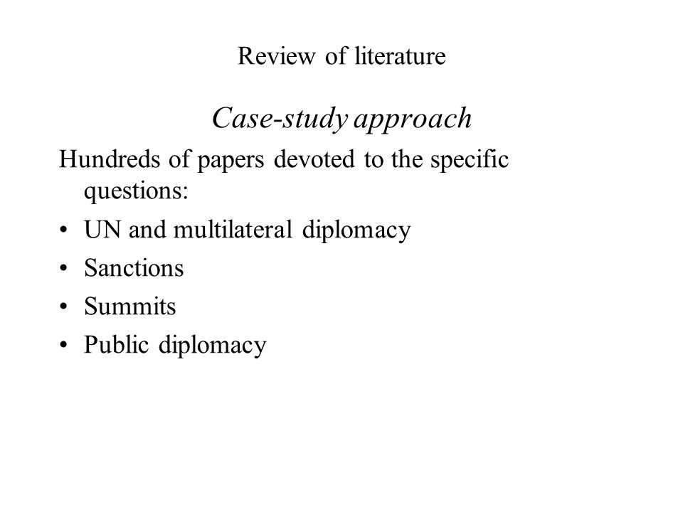 Review of literature Case-study approach Hundreds of papers devoted to the specific questions: UN and multilateral diplomacy Sanctions Summits Public diplomacy