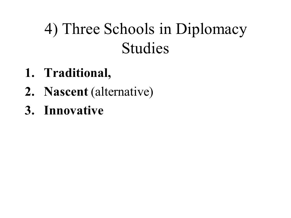 4) Three Schools in Diplomacy Studies 1.Traditional, 2.Nascent (alternative) 3.Innovative