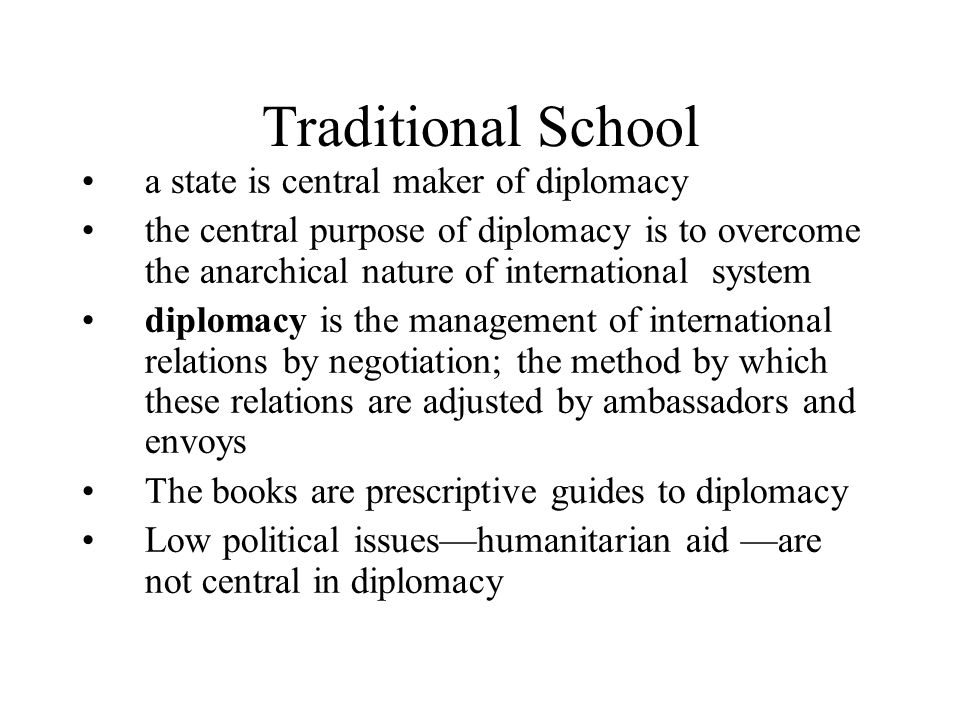 Traditional School a state is central maker of diplomacy the central purpose of diplomacy is to overcome the anarchical nature of international system diplomacy is the management of international relations by negotiation; the method by which these relations are adjusted by ambassadors and envoys The books are prescriptive guides to diplomacy Low political issues—humanitarian aid —are not central in diplomacy