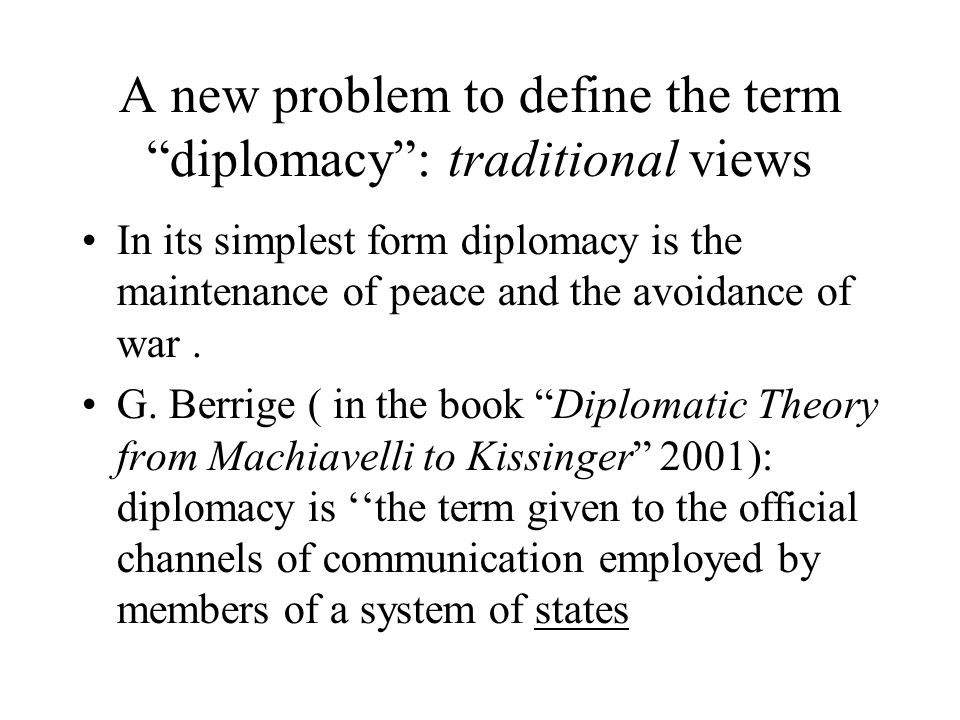 A new problem to define the term diplomacy : traditional views In its simplest form diplomacy is the maintenance of peace and the avoidance of war.
