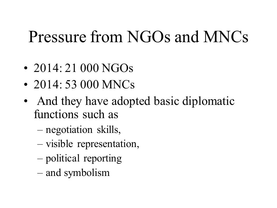 Pressure from NGOs and MNCs 2014: 21 000 NGOs 2014: 53 000 MNCs And they have adopted basic diplomatic functions such as –negotiation skills, –visible representation, –political reporting –and symbolism