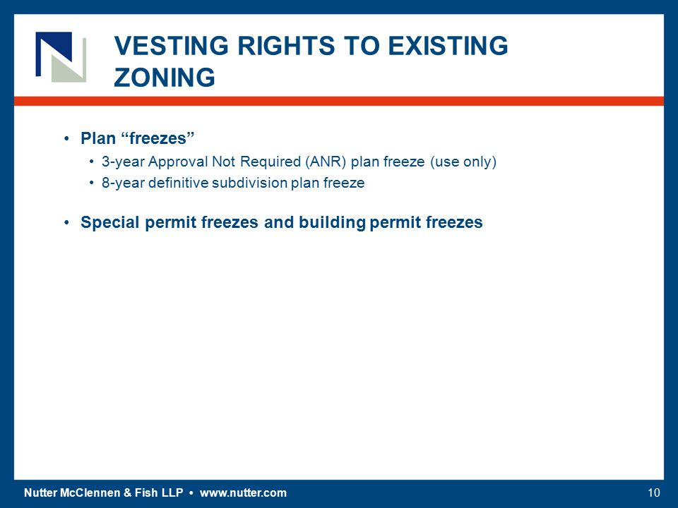 Nutter McClennen & Fish LLP www.nutter.com10 VESTING RIGHTS TO EXISTING ZONING Plan freezes 3-year Approval Not Required (ANR) plan freeze (use only) 8-year definitive subdivision plan freeze Special permit freezes and building permit freezes