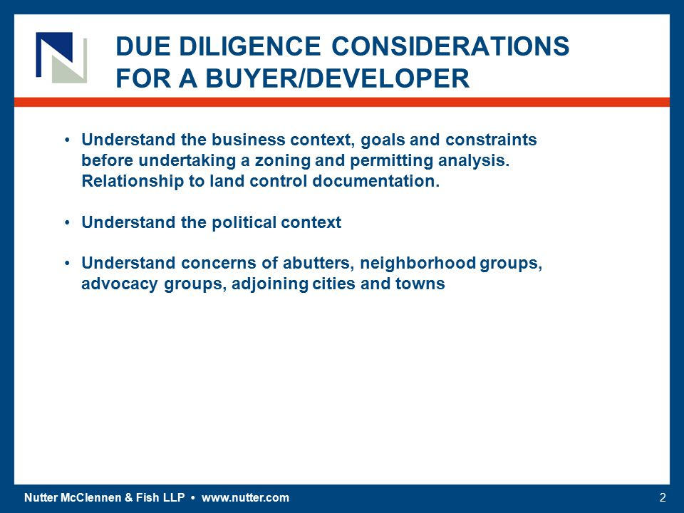 Nutter McClennen & Fish LLP www.nutter.com2 DUE DILIGENCE CONSIDERATIONS FOR A BUYER/DEVELOPER Understand the business context, goals and constraints before undertaking a zoning and permitting analysis.
