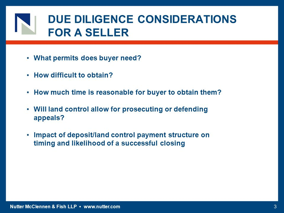 Nutter McClennen & Fish LLP www.nutter.com3 DUE DILIGENCE CONSIDERATIONS FOR A SELLER What permits does buyer need? How difficult to obtain? How much