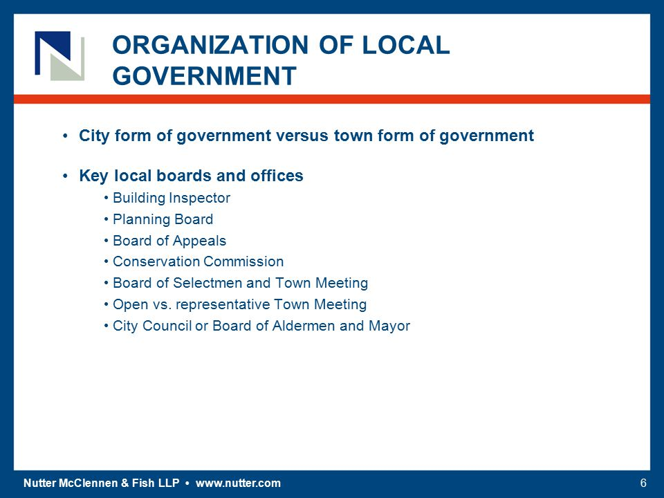 Nutter McClennen & Fish LLP www.nutter.com6 ORGANIZATION OF LOCAL GOVERNMENT City form of government versus town form of government Key local boards a