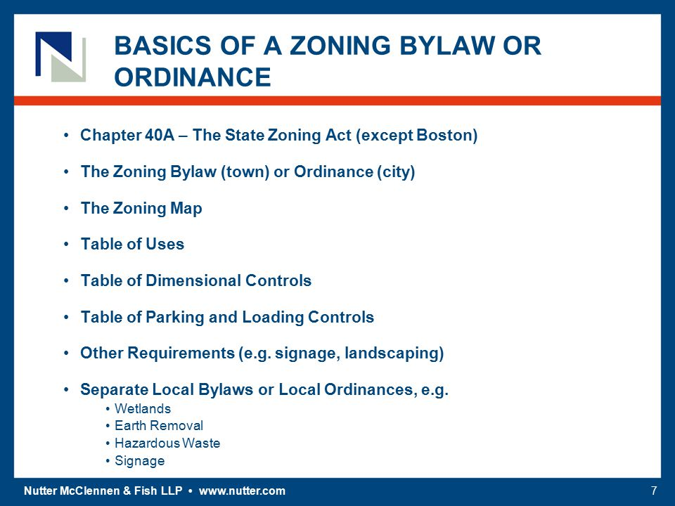Nutter McClennen & Fish LLP www.nutter.com7 BASICS OF A ZONING BYLAW OR ORDINANCE Chapter 40A – The State Zoning Act (except Boston) The Zoning Bylaw (town) or Ordinance (city) The Zoning Map Table of Uses Table of Dimensional Controls Table of Parking and Loading Controls Other Requirements (e.g.