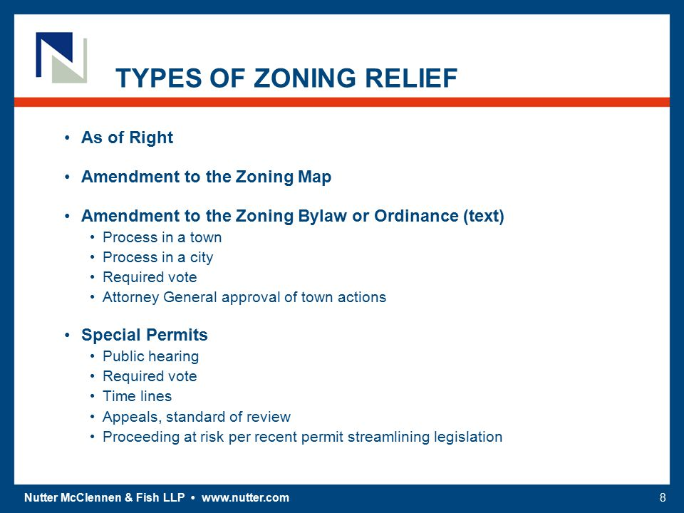 Nutter McClennen & Fish LLP www.nutter.com8 TYPES OF ZONING RELIEF As of Right Amendment to the Zoning Map Amendment to the Zoning Bylaw or Ordinance (text) Process in a town Process in a city Required vote Attorney General approval of town actions Special Permits Public hearing Required vote Time lines Appeals, standard of review Proceeding at risk per recent permit streamlining legislation
