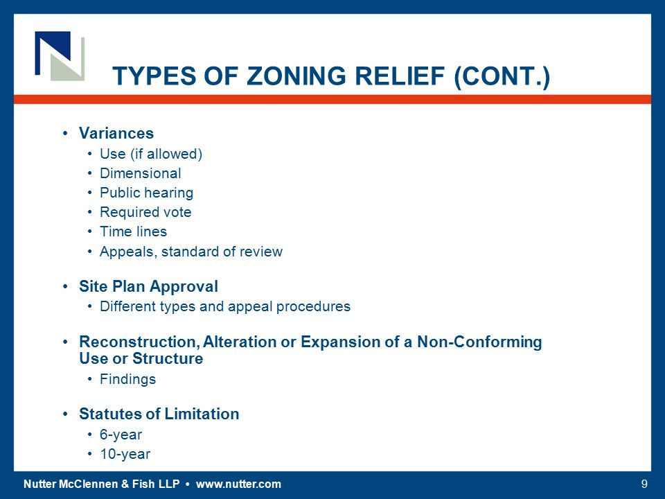 Nutter McClennen & Fish LLP www.nutter.com9 TYPES OF ZONING RELIEF (CONT.) Variances Use (if allowed) Dimensional Public hearing Required vote Time lines Appeals, standard of review Site Plan Approval Different types and appeal procedures Reconstruction, Alteration or Expansion of a Non-Conforming Use or Structure Findings Statutes of Limitation 6-year 10-year