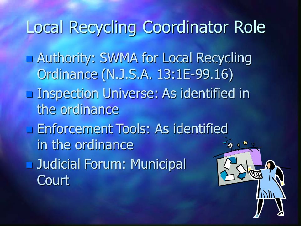 Local Board of Health Role n Authority: SWMA or local recycling or anti- dumping ordinance n Inspection Universe: (SWMA) Could include generators, transporters, recycling facilities; and/or as identified in the recycling ordinance n Enforcement Tools: NOVs, Citation, Summons n Judicial Forum: Superior Court (for SWMA) or Municipal Court