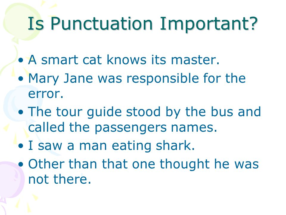 Is Punctuation Important? A smart cat knows its master. Mary Jane was responsible for the error. The tour guide stood by the bus and called the passen